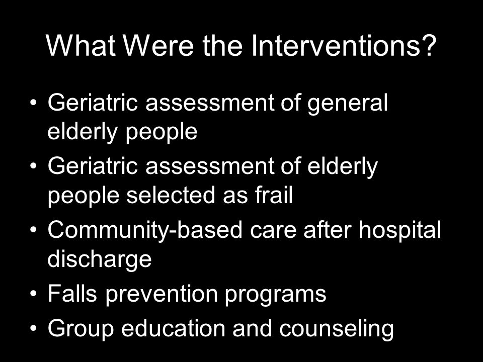What Were the Interventions? Geriatric assessment of general elderly people Geriatric assessment of elderly people selected as frail Community-based c