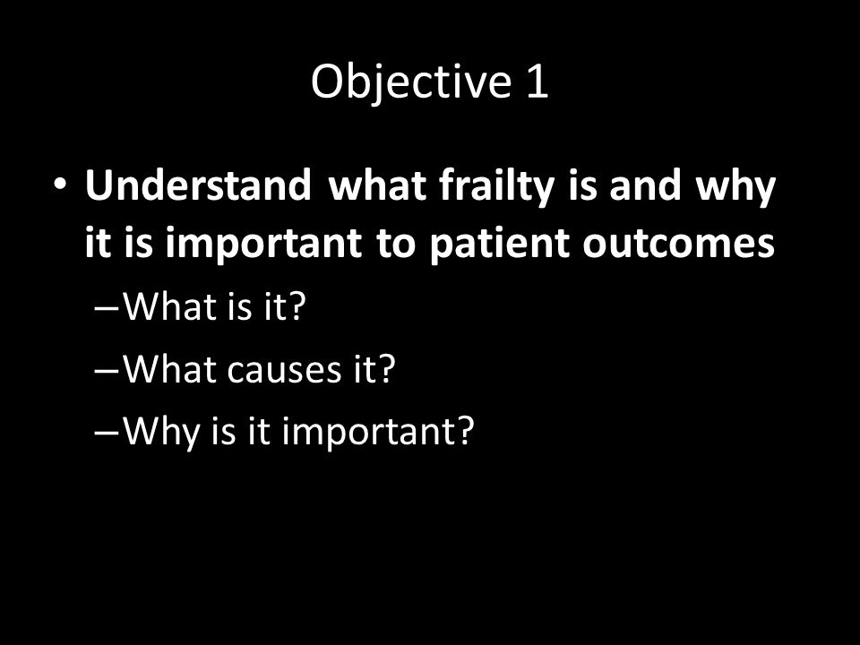 Objective 1 Understand what frailty is and why it is important to patient outcomes – What is it? – What causes it? – Why is it important?