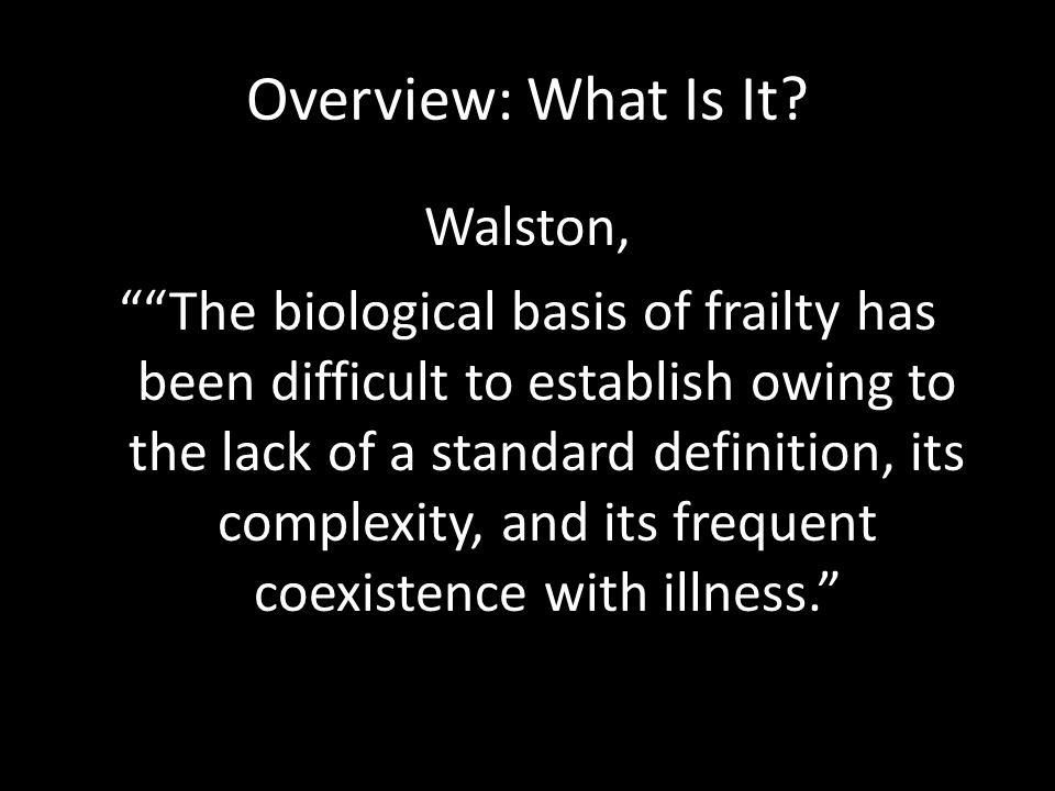 "Overview: What Is It? Walston, """"The biological basis of frailty has been difficult to establish owing to the lack of a standard definition, its compl"