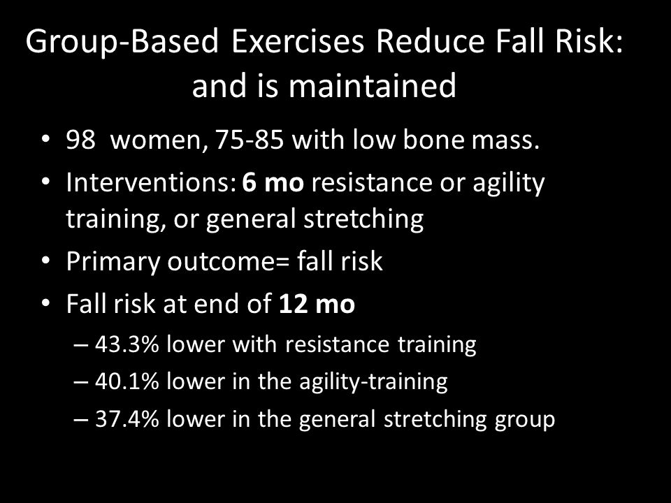 Group-Based Exercises Reduce Fall Risk: and is maintained 98 women, 75-85 with low bone mass. 6 mo Interventions: 6 mo resistance or agility training,