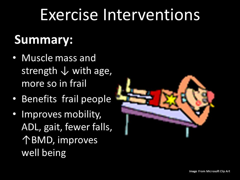 Exercise Interventions Summary: Muscle mass and strength ↓ with age, more so in frail Benefits frail people Improves mobility, ADL, gait, fewer falls,