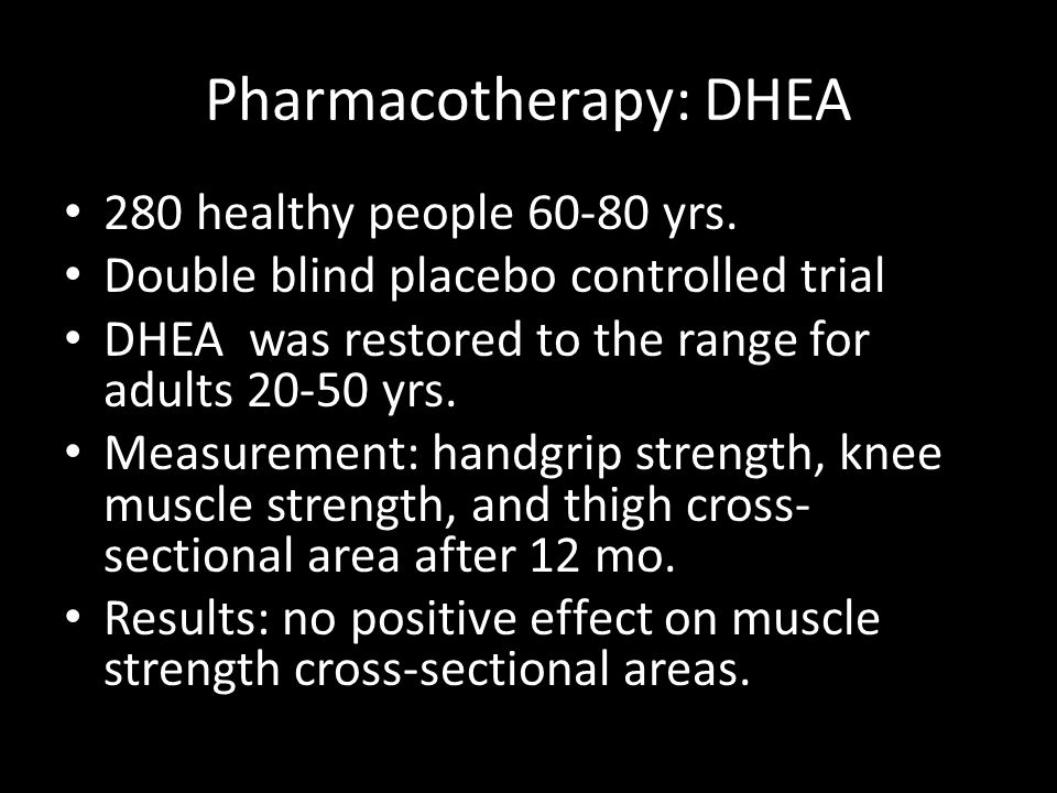 Pharmacotherapy: DHEA 280 healthy people 60-80 yrs. Double blind placebo controlled trial DHEA was restored to the range for adults 20-50 yrs. Measure
