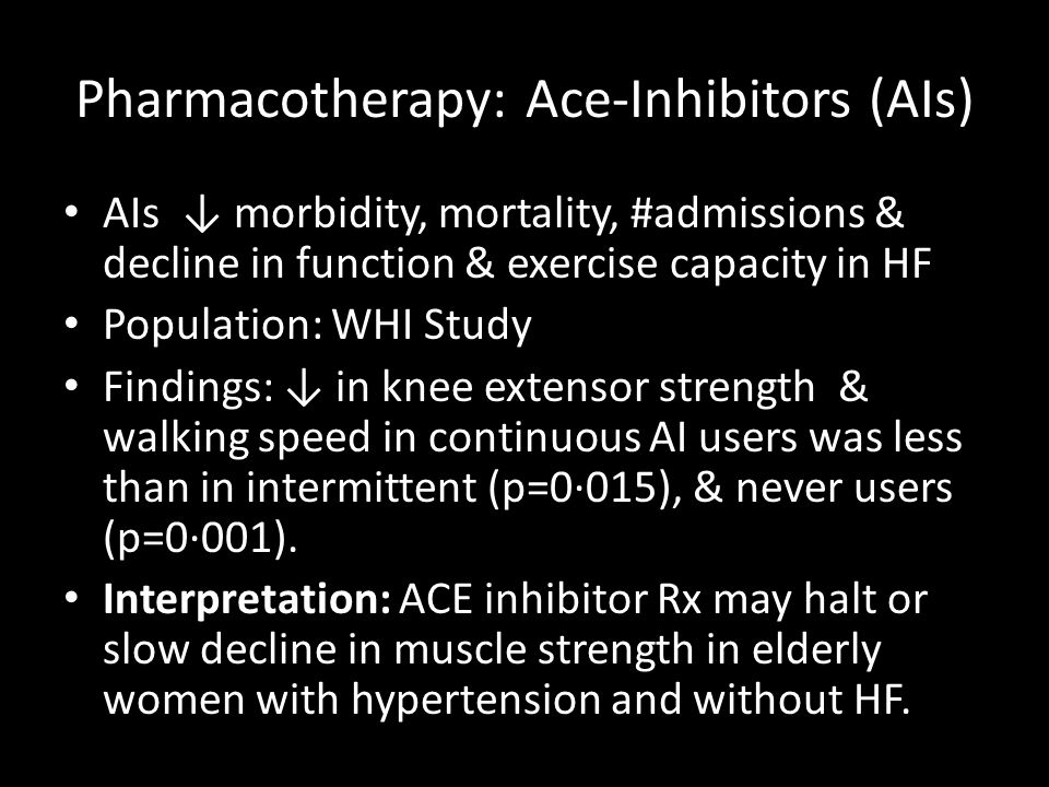 Pharmacotherapy: Ace-Inhibitors (AIs) AIs ↓ morbidity, mortality, #admissions & decline in function & exercise capacity in HF Population: WHI Study Fi