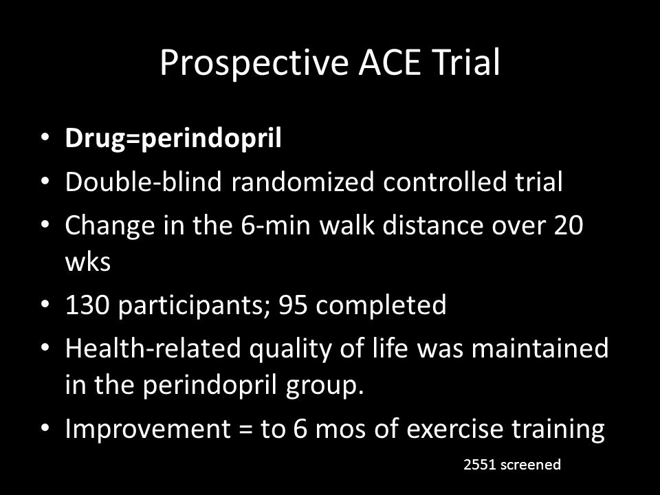 Prospective ACE Trial Drug=perindopril Double-blind randomized controlled trial Change in the 6-min walk distance over 20 wks 130 participants; 95 com