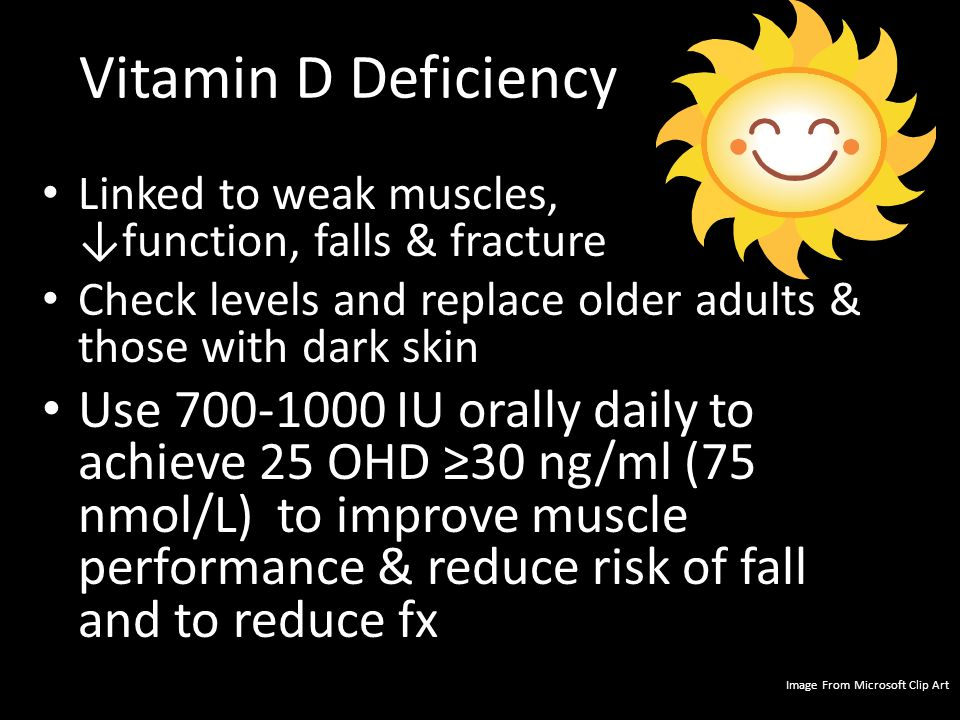Vitamin D Deficiency Linked to weak muscles, ↓function, falls & fracture Check levels and replace older adults & those with dark skin Use 700-1000 IU