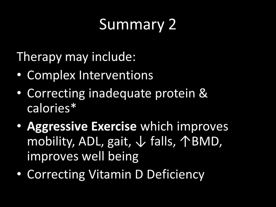 Summary 2 Therapy may include: Complex Interventions Correcting inadequate protein & calories* Aggressive Exercise which improves mobility, ADL, gait,