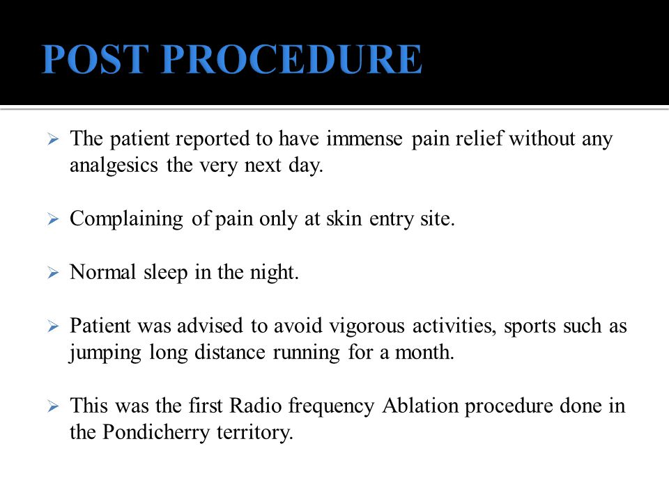  The patient reported to have immense pain relief without any analgesics the very next day.  Complaining of pain only at skin entry site.  Normal s
