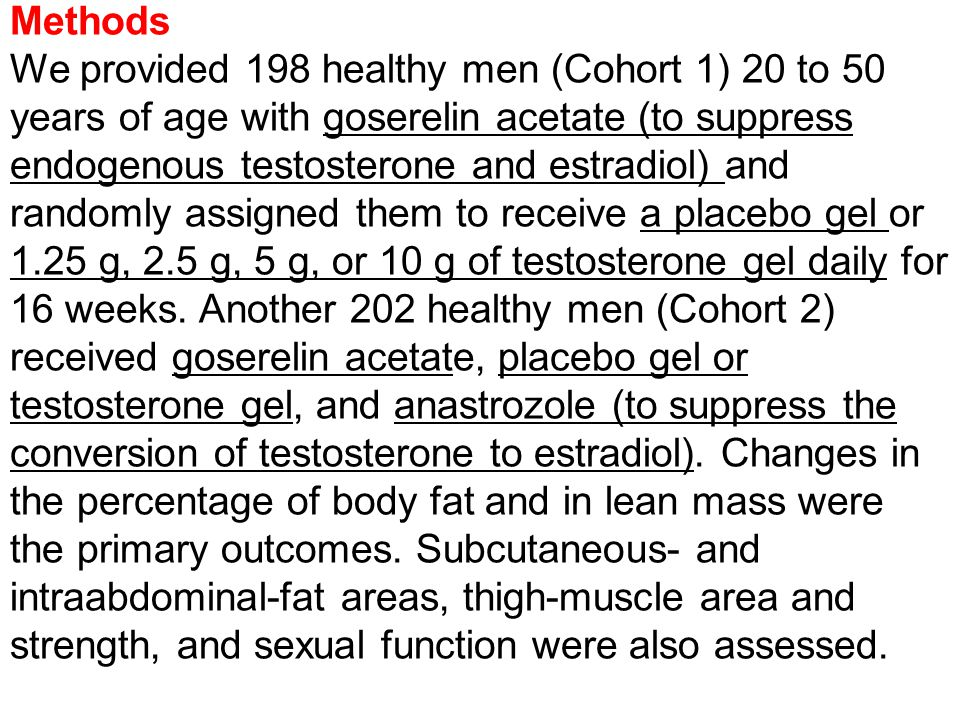 Methods We provided 198 healthy men (Cohort 1) 20 to 50 years of age with goserelin acetate (to suppress endogenous testosterone and estradiol) and randomly assigned them to receive a placebo gel or 1.25 g, 2.5 g, 5 g, or 10 g of testosterone gel daily for 16 weeks.