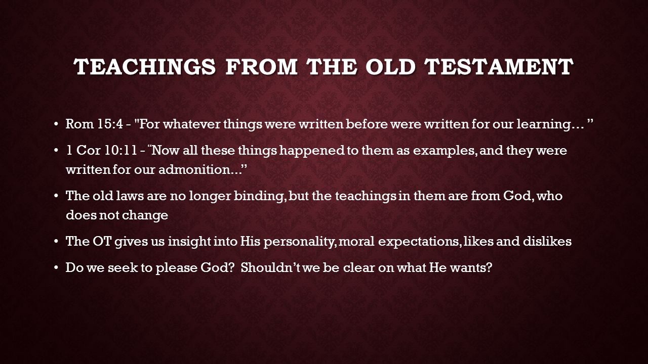 TEACHINGS FROM THE OLD TESTAMENT Rom 15:4 - Rom 15:4 - For whatever things were written before were written for our learning… 1 Cor 10:11 - Now all these things happened to them as examples, and they were written for our admonition... The old laws are no longer binding, but the teachings in them are from God, who does not change The OT gives us insight into His personality, moral expectations, likes and dislikes Do we seek to please God.
