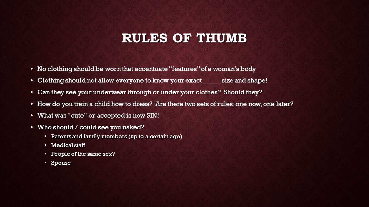 RULES OF THUMB No clothing should be worn that accentuate features of a woman's body Clothing should not allow everyone to know your exact _____ size and shape.
