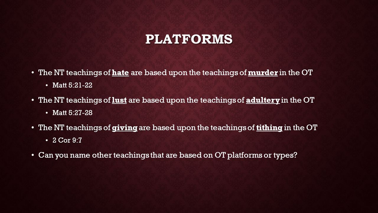 PLATFORMS The NT teachings of hate The NT teachings of hate are based upon the teachings of murder in the OT Matt 5:21-22 NT The NT teachings of lust are based upon the teachings of adultery in the OT Matt 5:27-28 The NT teachings of giving are The NT teachings of giving are based upon the teachings of tithing in the OT 2 Cor 9:7 2 Cor 9:7 Can you name other teachings that are based on OT platforms or types