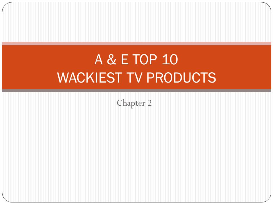 Chapter 2 A & E TOP 10 WACKIEST TV PRODUCTS