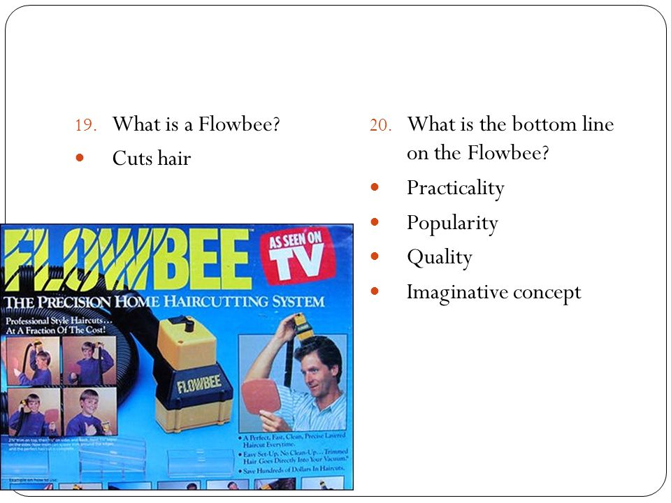 19. What is a Flowbee? Cuts hair 20. What is the bottom line on the Flowbee? Practicality Popularity Quality Imaginative concept