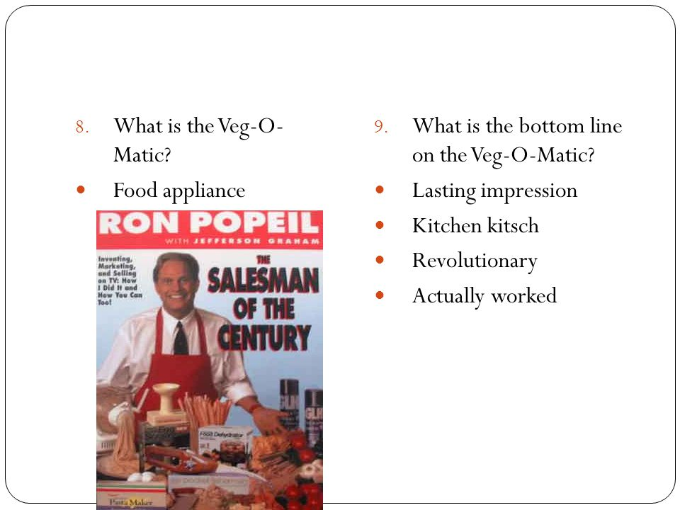 8. What is the Veg-O- Matic? Food appliance 9. What is the bottom line on the Veg-O-Matic? Lasting impression Kitchen kitsch Revolutionary Actually wo