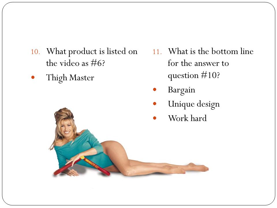 10. What product is listed on the video as #6? Thigh Master 11. What is the bottom line for the answer to question #10? Bargain Unique design Work har
