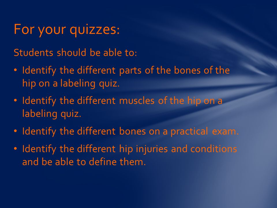 Students should be able to: Identify the different parts of the bones of the hip on a labeling quiz. Identify the different muscles of the hip on a la
