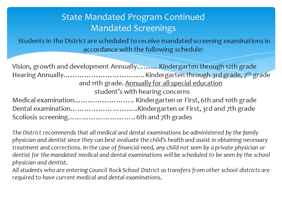 State Mandated Program Continued Mandated Screenings Students in the District are scheduled to receive mandated screening examinations in accordance with the following schedule: Vision, growth and development Annually……… Kindergarten through 12th grade Hearing Annually……………………………..