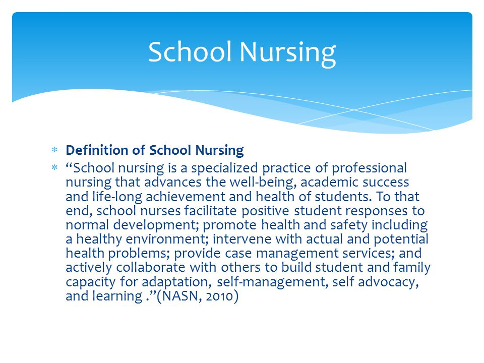  Definition of School Nursing  School nursing is a specialized practice of professional nursing that advances the well-being, academic success and life-long achievement and health of students.