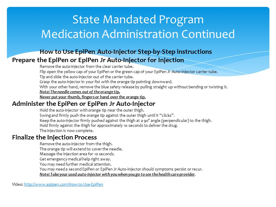 State Mandated Program Medication Administration Continued How to Use EpiPen Auto-Injector Step-by-Step instructions Prepare the EpiPen or EpiPen Jr Auto-Injector for Injection Remove the auto-injector from the clear carrier tube.