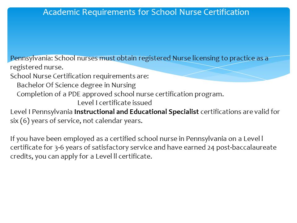 Academic Requirements for School Nurse Certification Pennsylvania: School nurses must obtain registered Nurse licensing to practice as a registered nurse.