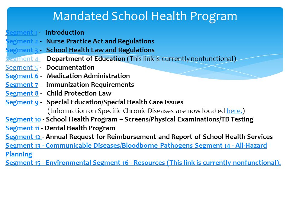 Mandated School Health Program Segment 1Segment 1 - Introduction Segment 2 Segment 2 - Nurse Practice Act and Regulations Segment 3Segment 3 - School Health Law and Regulations Segment 4- Department of Education (This link is currently nonfunctional) Segment 5Segment 5 - Documentation Segment 6Segment 6 - Medication Administration Segment 7Segment 7 - Immunization Requirements Segment 8Segment 8 - Child Protection Law Segment 9 Segment 9 - Special Education/Special Health Care Issues (Information on Specific Chronic Diseases are now located here.)here.