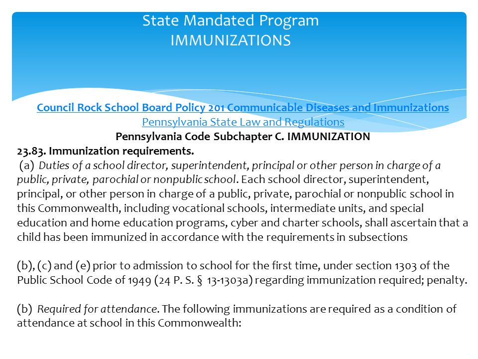 State Mandated Program IMMUNIZATIONS Council Rock School Board Policy 201 Communicable Diseases and Immunizations Pennsylvania State Law and Regulations Pennsylvania Code Subchapter C.