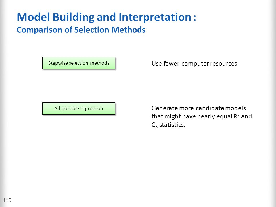 Model Building and Interpretation : Comparison of Selection Methods 110 Stepwise selection methods All-possible regression Use fewer computer resource