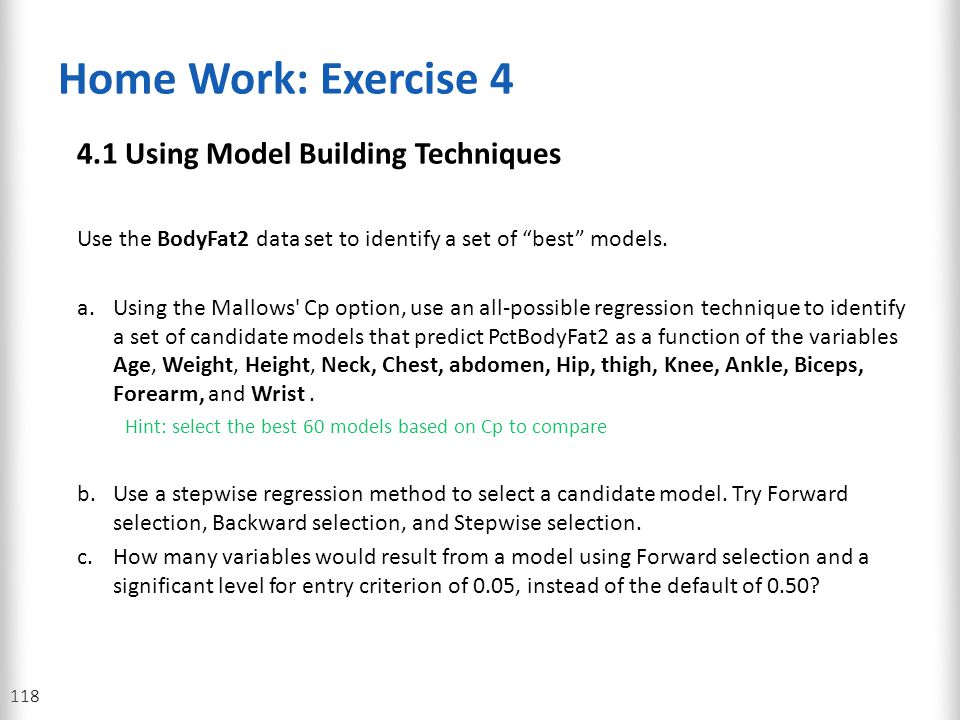 "Home Work: Exercise 4 4.1 Using Model Building Techniques Use the BodyFat2 data set to identify a set of ""best"" models. a.Using the Mallows' Cp option"