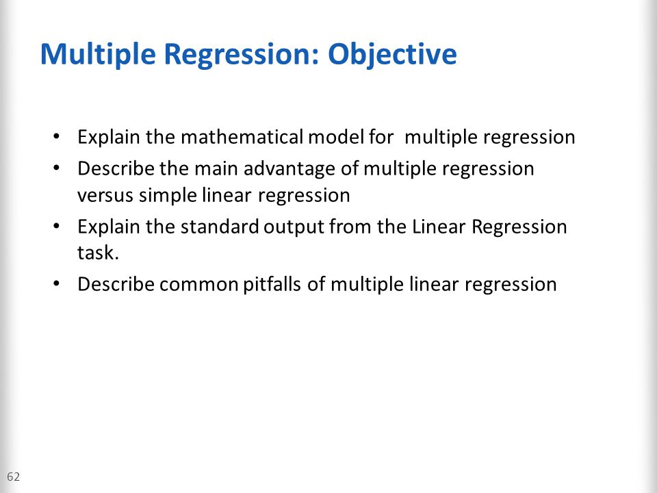 Multiple Regression: Objective 62 Explain the mathematical model for multiple regression Describe the main advantage of multiple regression versus sim