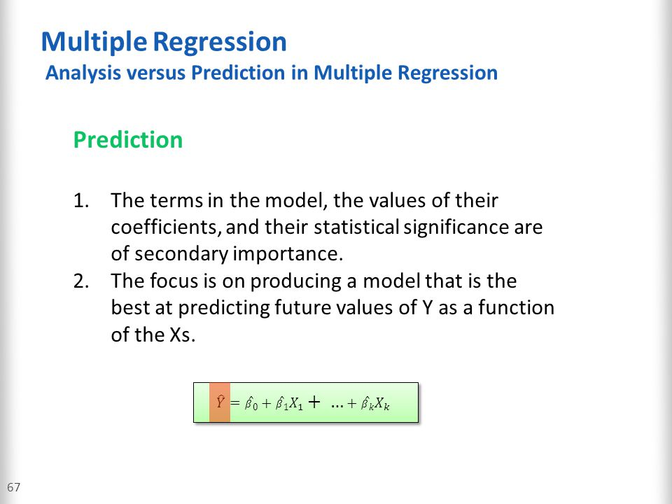 Multiple Regression Analysis versus Prediction in Multiple Regression 67 Prediction 1.The terms in the model, the values of their coefficients, and th
