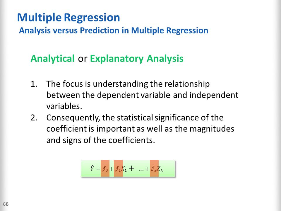 Multiple Regression Analysis versus Prediction in Multiple Regression 68 Analytical or Explanatory Analysis 1.The focus is understanding the relations