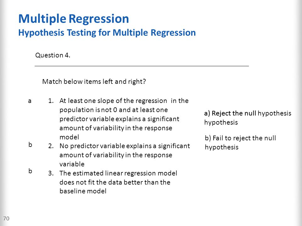 Multiple Regression Hypothesis Testing for Multiple Regression 70 Question 4. Match below items left and right? a1.At least one slope of the regressio