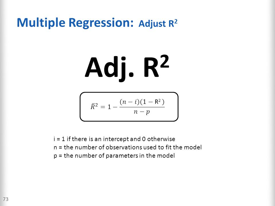 Multiple Regression: Adjust R 2 73 Adj. R 2 i = 1 if there is an intercept and 0 otherwise n = the number of observations used to fit the model p = th