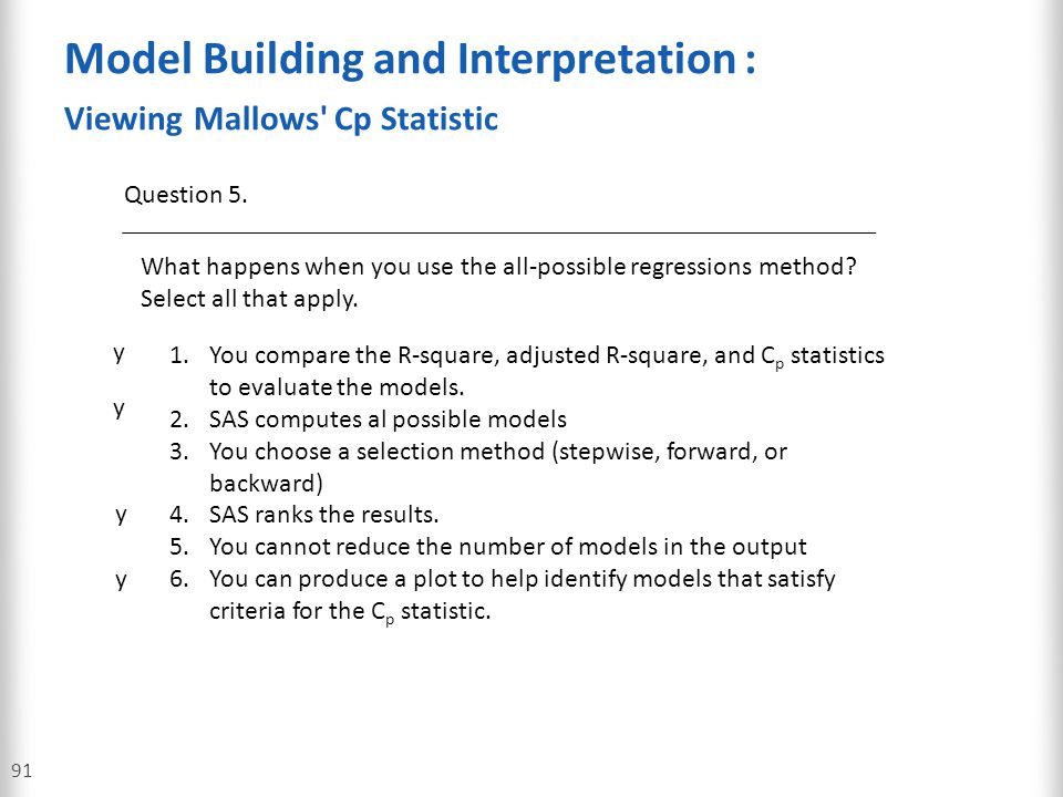 Model Building and Interpretation : Viewing Mallows' Cp Statistic 91 Question 5. What happens when you use the all-possible regressions method? Select