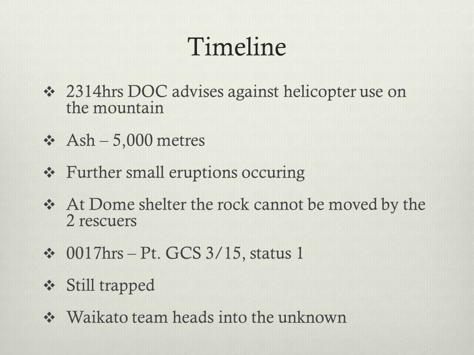 Timeline  2314hrs DOC advises against helicopter use on the mountain  Ash – 5,000 metres  Further small eruptions occuring  At Dome shelter the ro