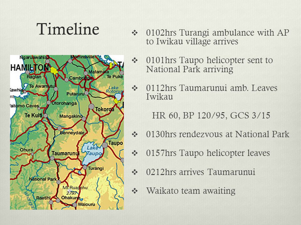 Timeline  0102hrs Turangi ambulance with AP to Iwikau village arrives  0101hrs Taupo helicopter sent to National Park arriving  0112hrs Taumarunui