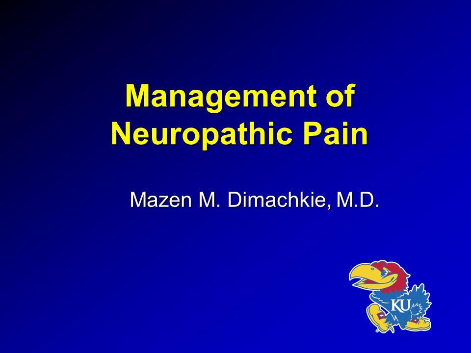 Management of Neuropathic Pain Mazen M. Dimachkie, M.D.