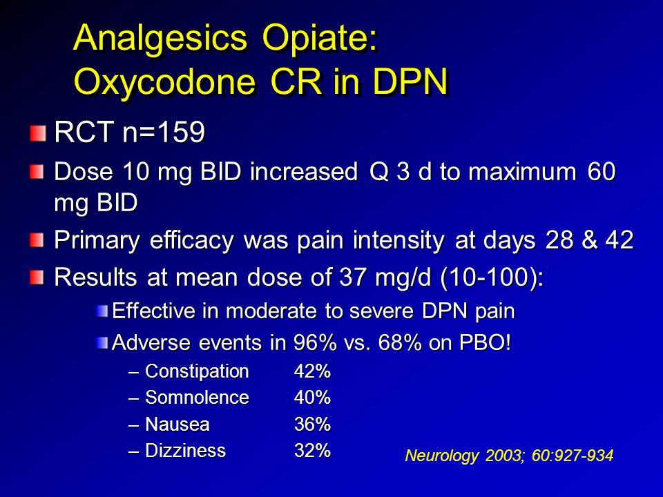 Analgesics Opiate: Oxycodone CR in DPN Analgesics Opiate: Oxycodone CR in DPN RCT n=159 Dose 10 mg BID increased Q 3 d to maximum 60 mg BID Primary ef
