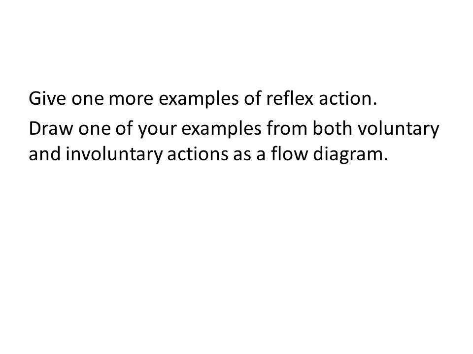 Give one more examples of reflex action. Draw one of your examples from both voluntary and involuntary actions as a flow diagram.