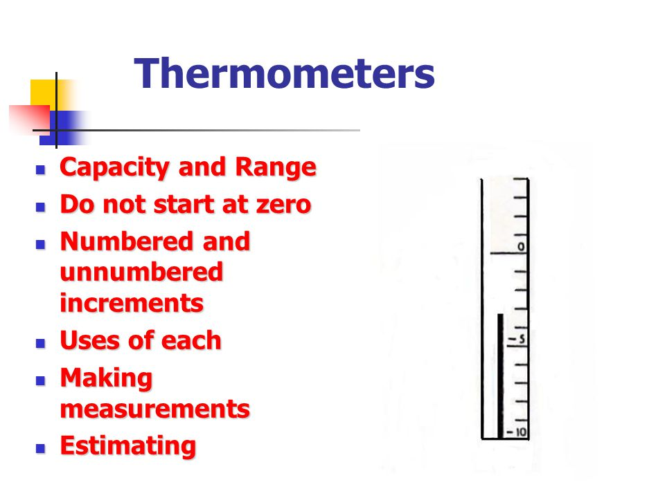 Thermometers Capacity and Range Capacity and Range Do not start at zero Do not start at zero Numbered and unnumbered increments Numbered and unnumbere