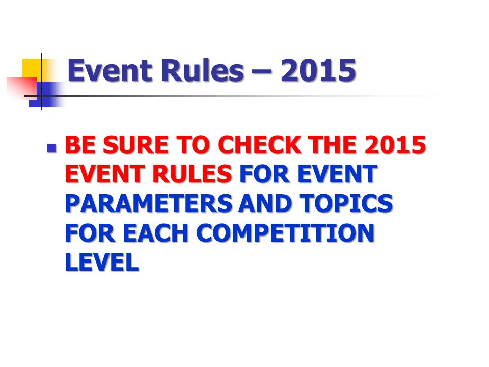 Event Rules – 2015 BE SURE TO CHECK THE 2015 EVENT RULES FOR EVENT PARAMETERS AND TOPICS FOR EACH COMPETITION LEVEL BE SURE TO CHECK THE 2015 EVENT RU