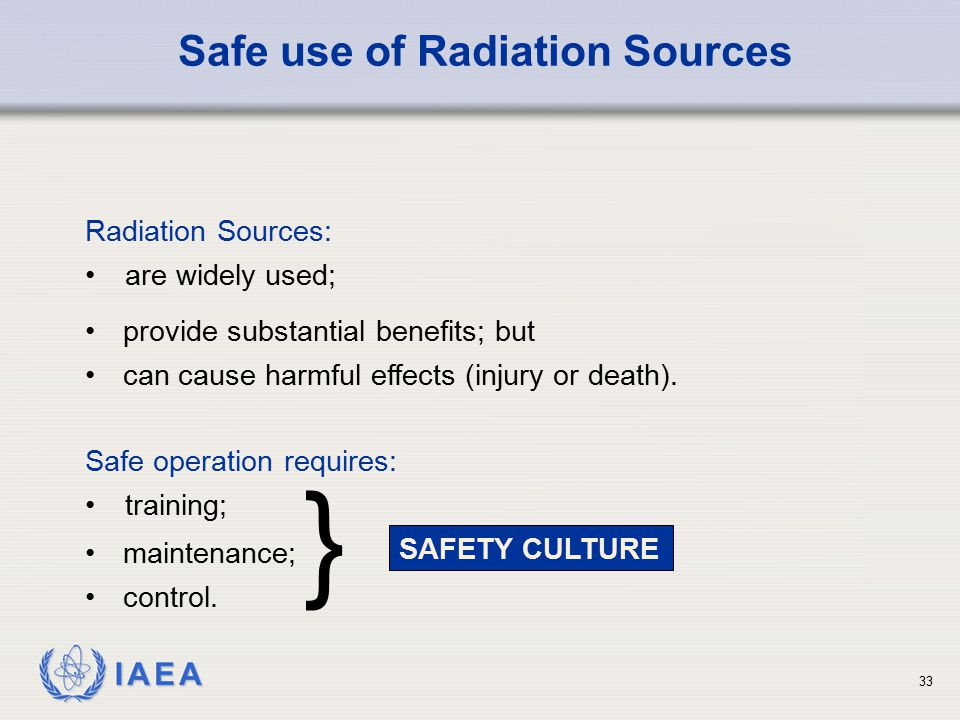 IAEA maintenance; control. Safe operation requires: training; Safe use of Radiation Sources Radiation Sources: are widely used; SAFETY CULTURE } provi