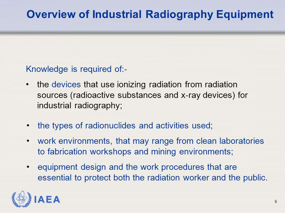 IAEA the types of radionuclides and activities used; work environments, that may range from clean laboratories to fabrication workshops and mining env