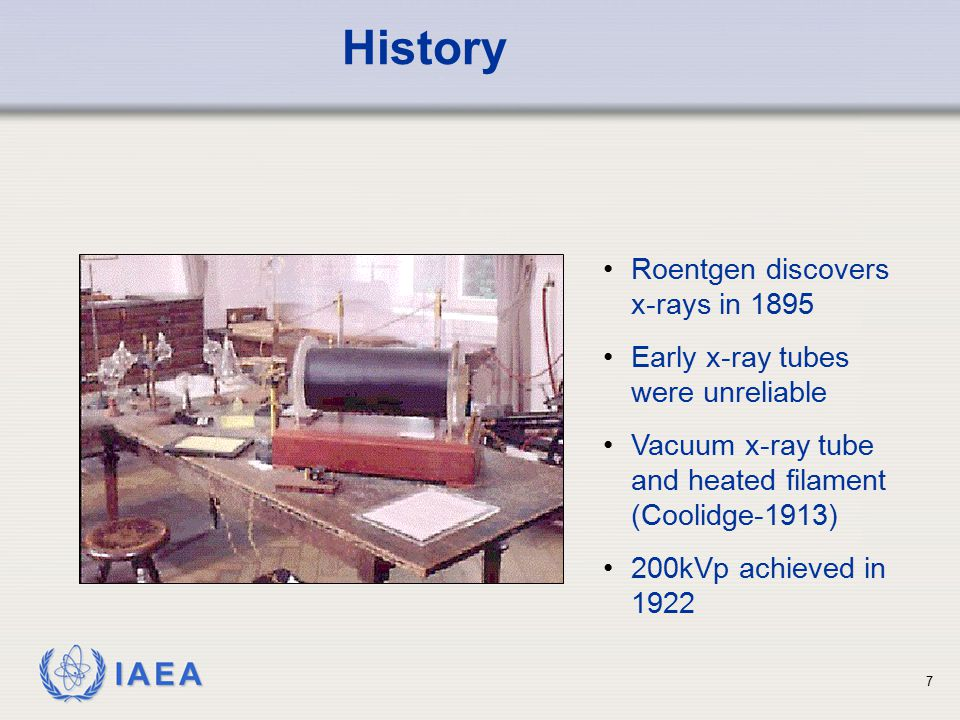 IAEA 7 Roentgen discovers x-rays in 1895 Early x-ray tubes were unreliable Vacuum x-ray tube and heated filament (Coolidge-1913) 200kVp achieved in 19
