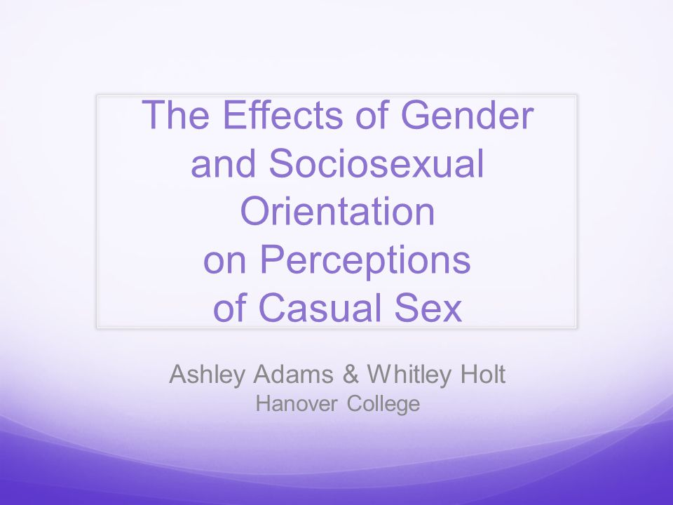 The Effects of Gender and Sociosexual Orientation on Perceptions of Casual Sex Ashley Adams & Whitley Holt Hanover College