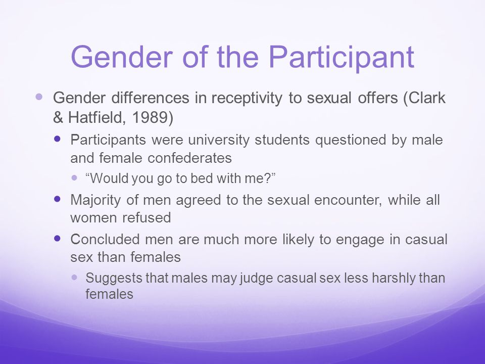 Gender of the Participant Gender differences in receptivity to sexual offers (Clark & Hatfield, 1989) Participants were university students questioned