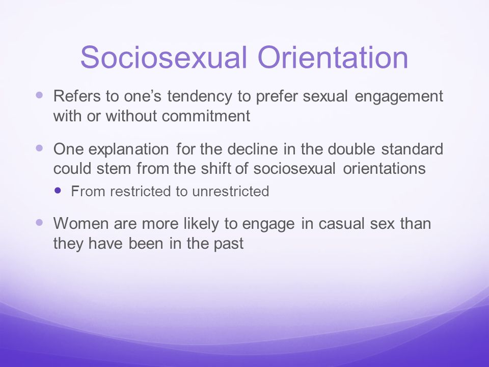 Sociosexual Orientation Refers to one's tendency to prefer sexual engagement with or without commitment One explanation for the decline in the double
