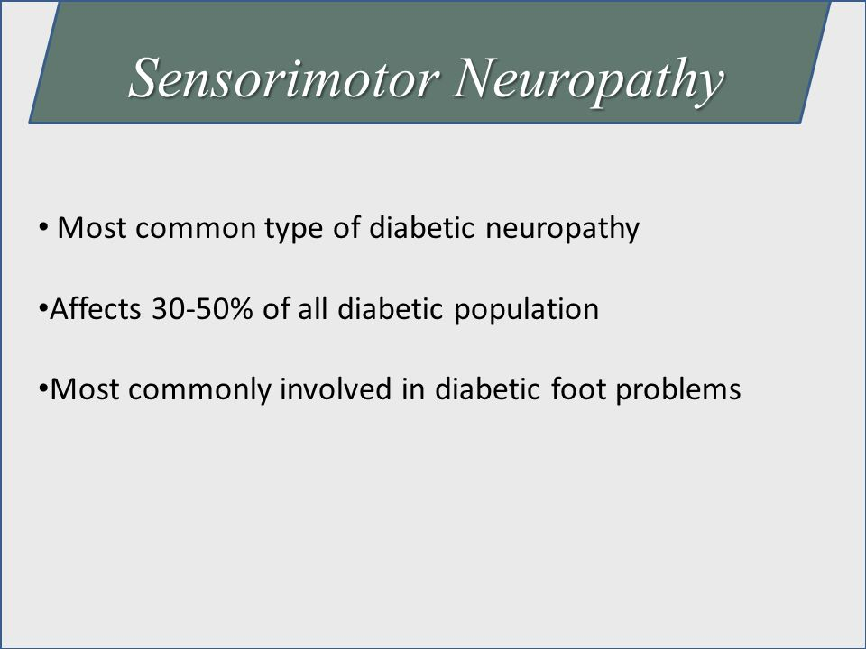 Sensorimotor Neuropathy Most common type of diabetic neuropathy Affects 30-50% of all diabetic population Most commonly involved in diabetic foot prob