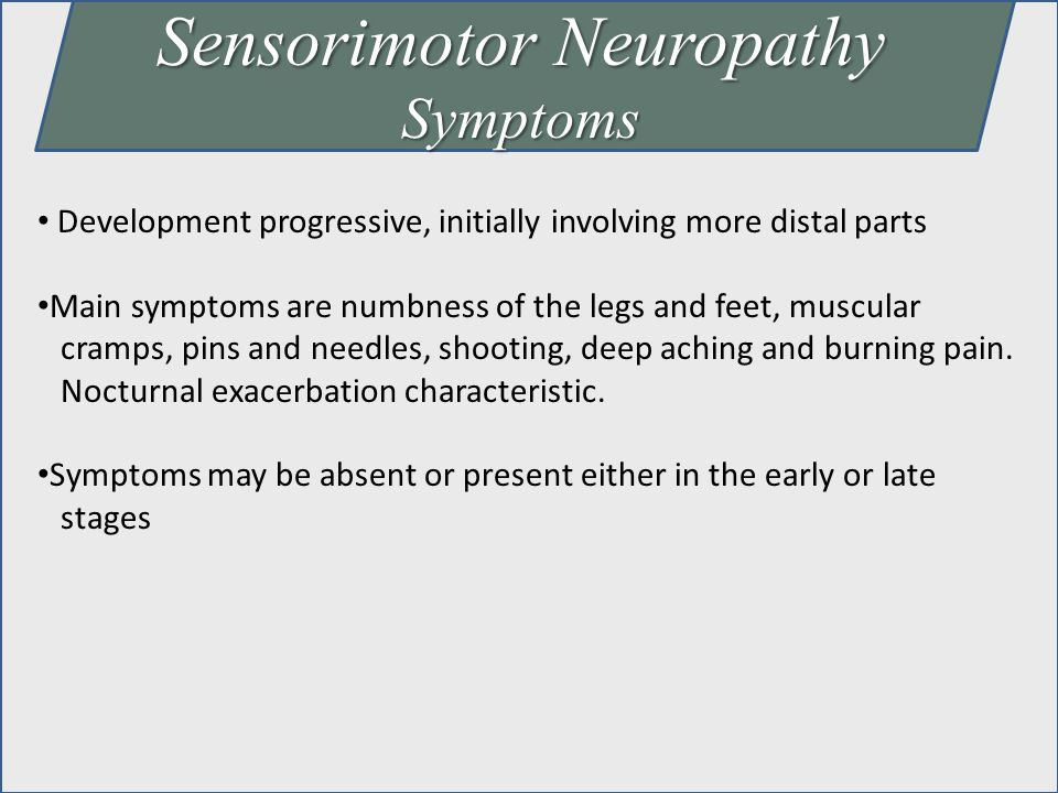 Sensorimotor Neuropathy Symptoms Development progressive, initially involving more distal parts Main symptoms are numbness of the legs and feet, muscu