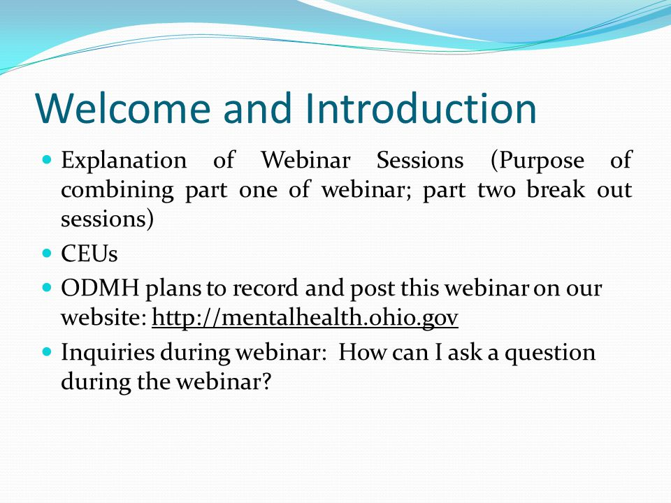 Welcome and Introduction Explanation of Webinar Sessions (Purpose of combining part one of webinar; part two break out sessions) CEUs ODMH plans to record and post this webinar on our website: http://mentalhealth.ohio.gov Inquiries during webinar: How can I ask a question during the webinar?